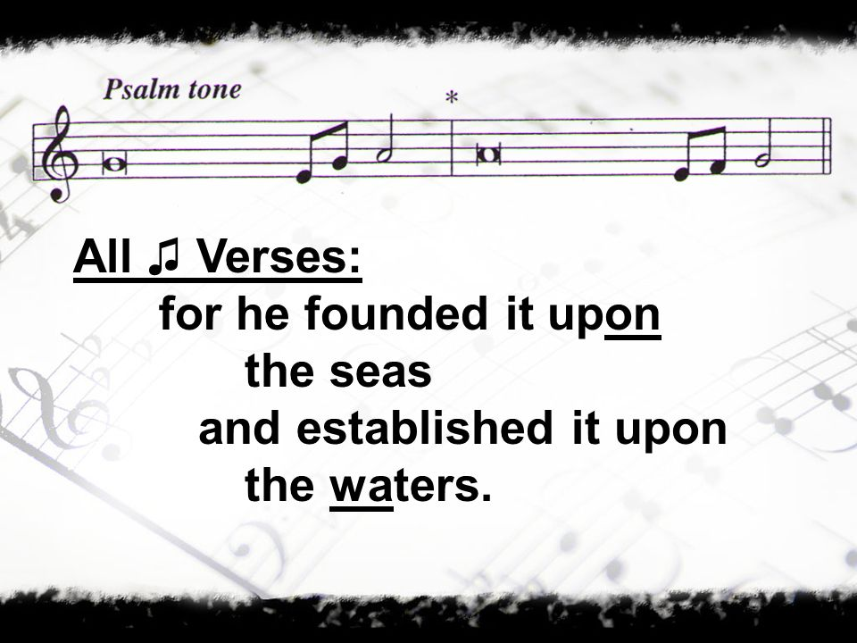 All ♫ Verses: for he founded it upon the seas and established it upon the waters.