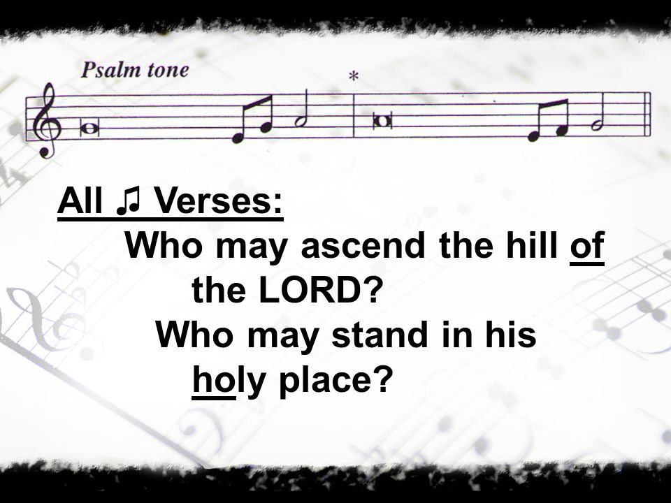 All ♫ Verses: Who may ascend the hill of the LORD Who may stand in his holy place