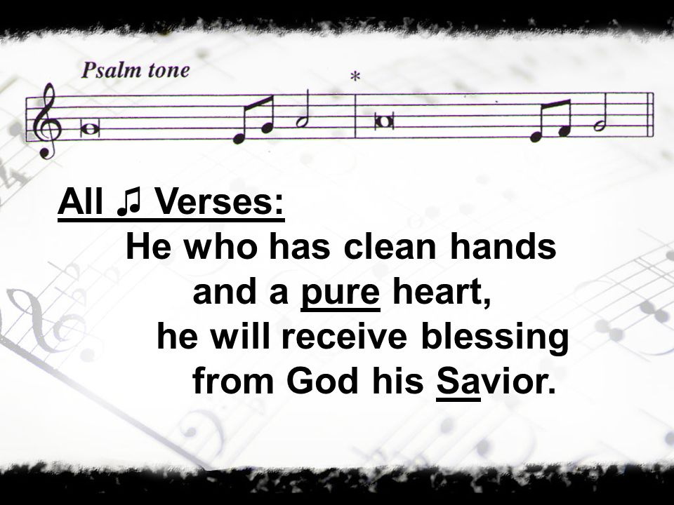 All ♫ Verses: He who has clean hands and a pure heart, he will receive blessing from God his Savior.