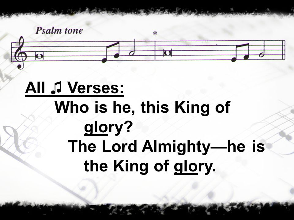 All ♫ Verses: Who is he, this King of glory The Lord Almighty—he is the King of glory.