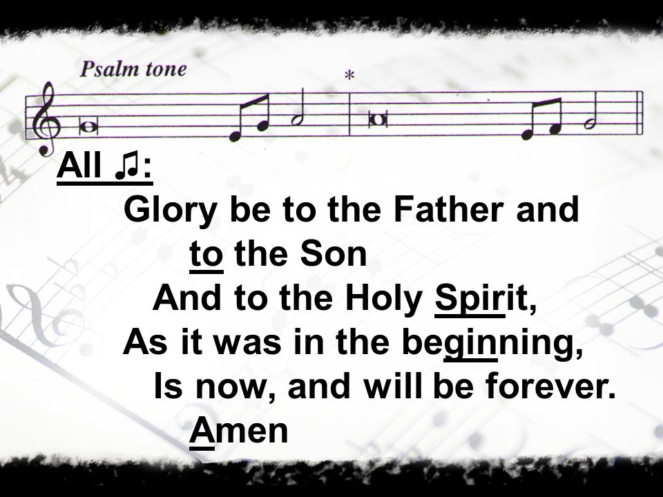 All ♫: Glory be to the Father and to the Son. And to the Holy Spirit, As it was in the beginning,