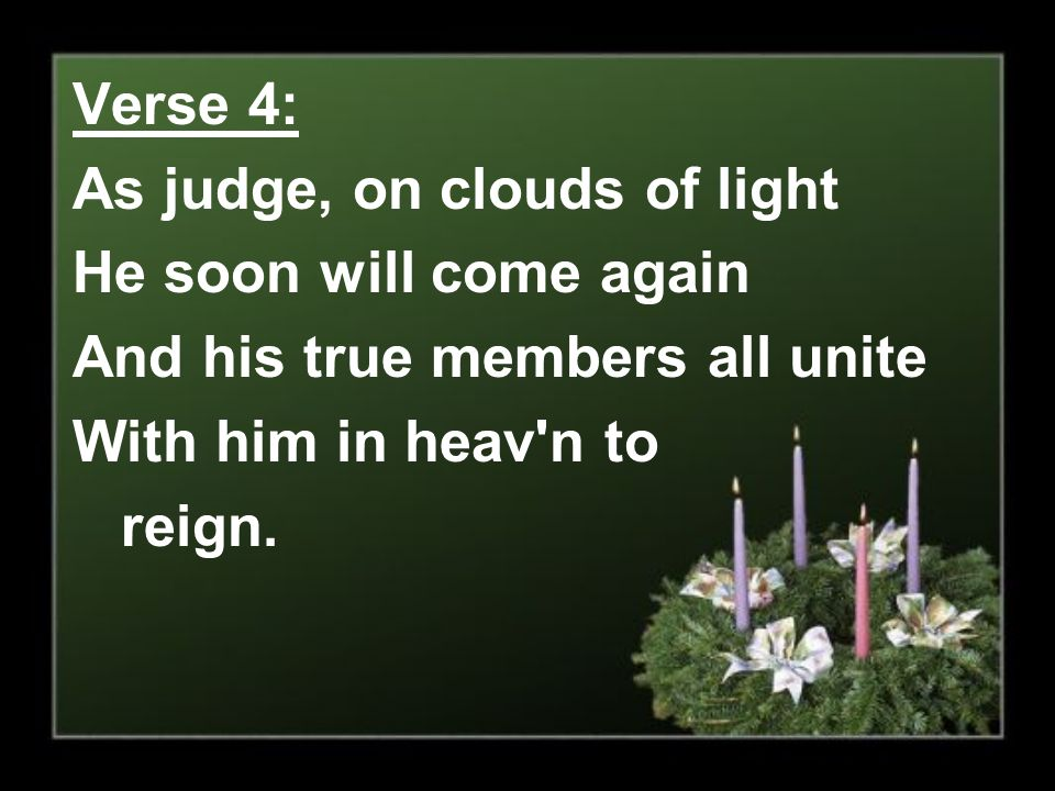 Verse 4: As judge, on clouds of light. He soon will come again. And his true members all unite. With him in heav n to.