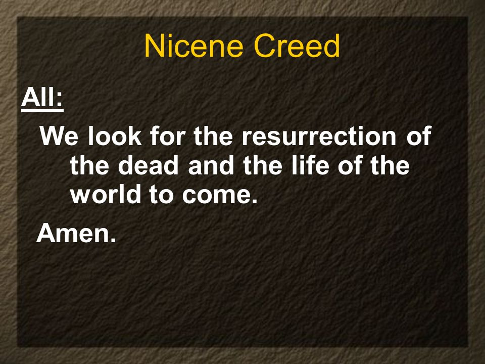 Nicene Creed All: We look for the resurrection of the dead and the life of the world to come.