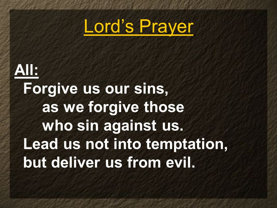 Lord's Prayer All: Forgive us our sins, as we forgive those
