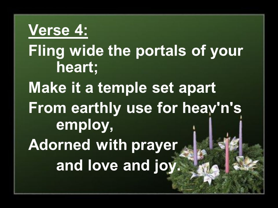 Verse 4: Fling wide the portals of your heart; Make it a temple set apart. From earthly use for heav n s employ,