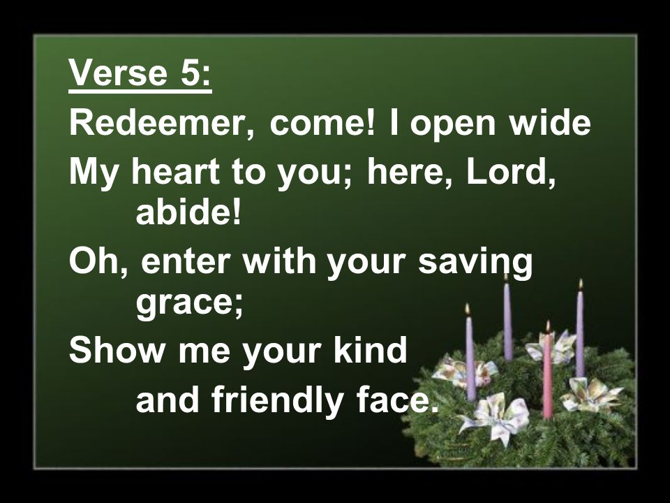 Verse 5: Redeemer, come! I open wide. My heart to you; here, Lord, abide! Oh, enter with your saving grace;