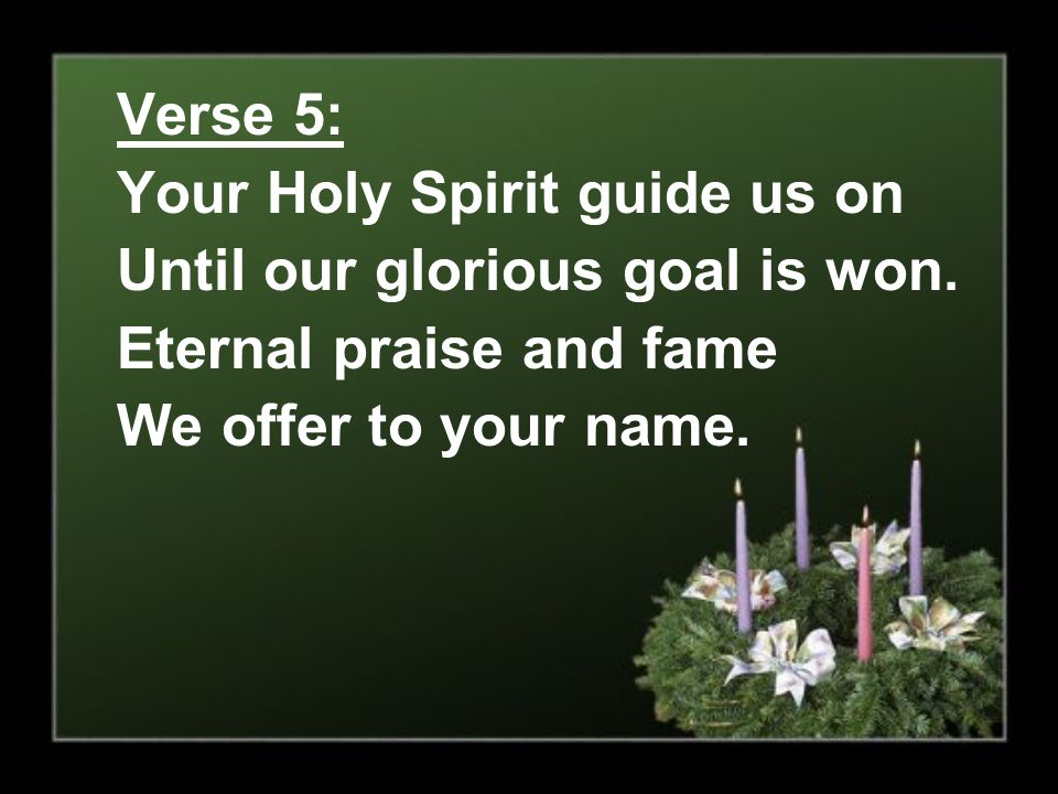 Verse 5: Your Holy Spirit guide us on. Until our glorious goal is won.