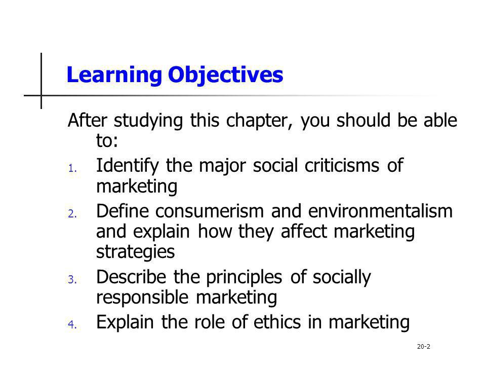Learning Objectives After studying this chapter, you should be able to: Identify the major social criticisms of marketing.