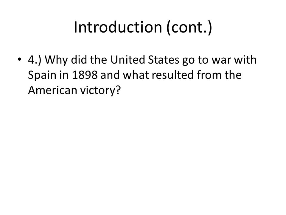 Introduction (cont.) 4.) Why did the United States go to war with Spain in 1898 and what resulted from the American victory