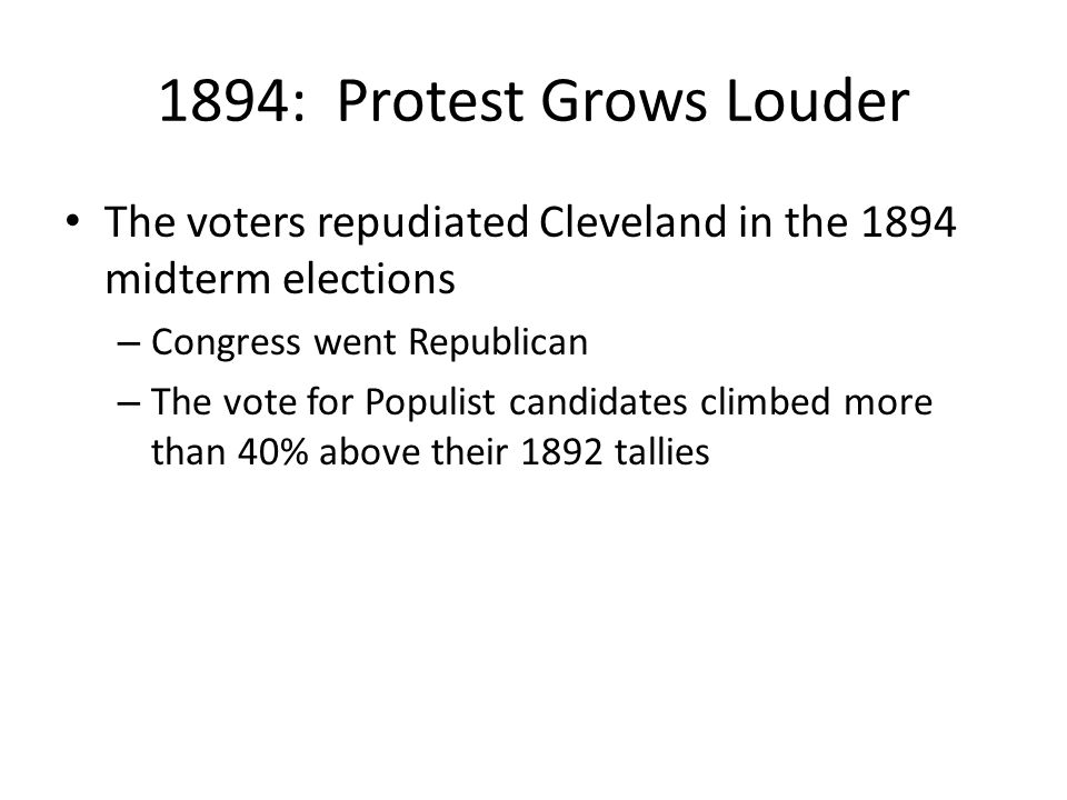 1894: Protest Grows Louder The voters repudiated Cleveland in the 1894 midterm elections. Congress went Republican.