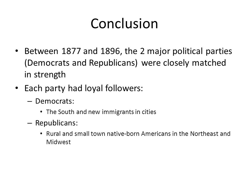 Conclusion Between 1877 and 1896, the 2 major political parties (Democrats and Republicans) were closely matched in strength.