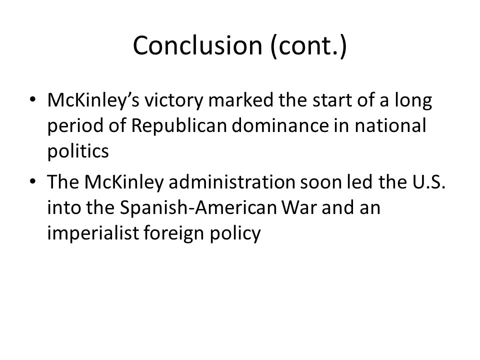 Conclusion (cont.) McKinley's victory marked the start of a long period of Republican dominance in national politics.