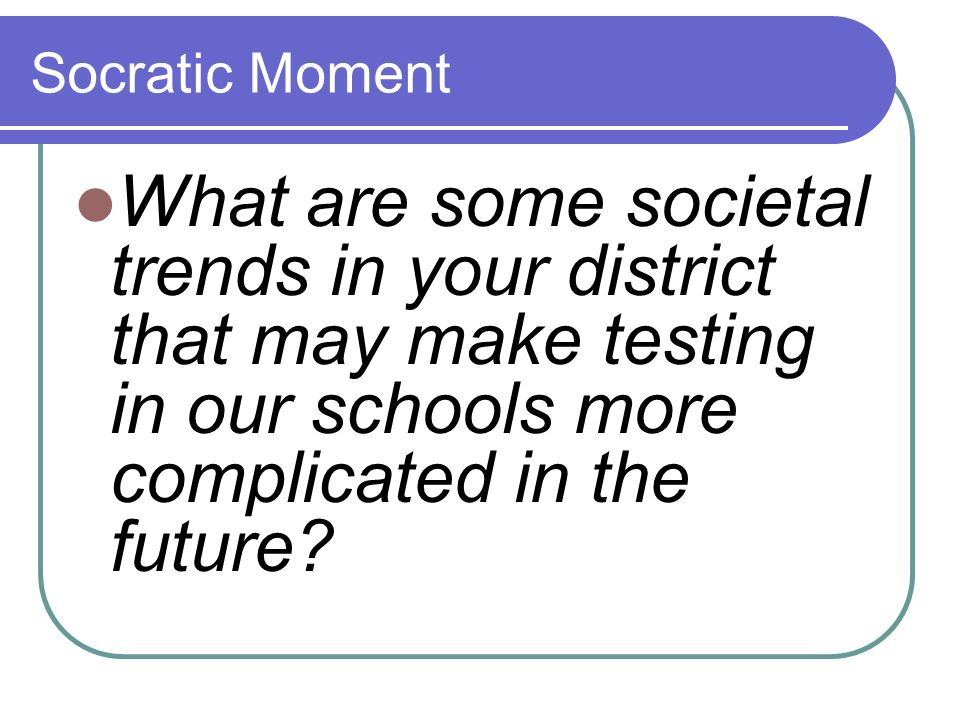 Socratic Moment What are some societal trends in your district that may make testing in our schools more complicated in the future
