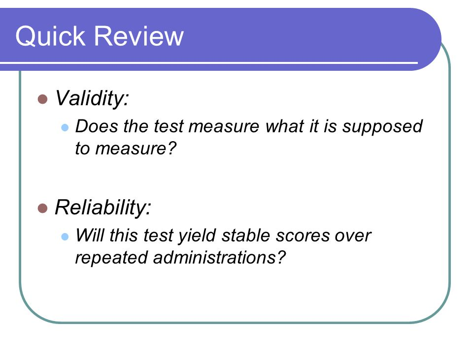 Quick Review Validity: Reliability: