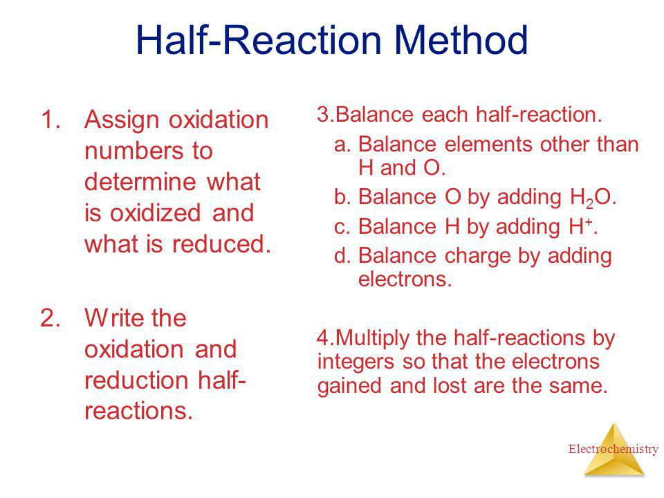 Half-Reaction Method Assign oxidation numbers to determine what is oxidized and what is reduced. Write the oxidation and reduction half-reactions.