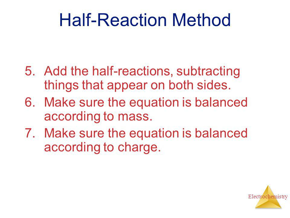 Half-Reaction Method Add the half-reactions, subtracting things that appear on both sides. Make sure the equation is balanced according to mass.
