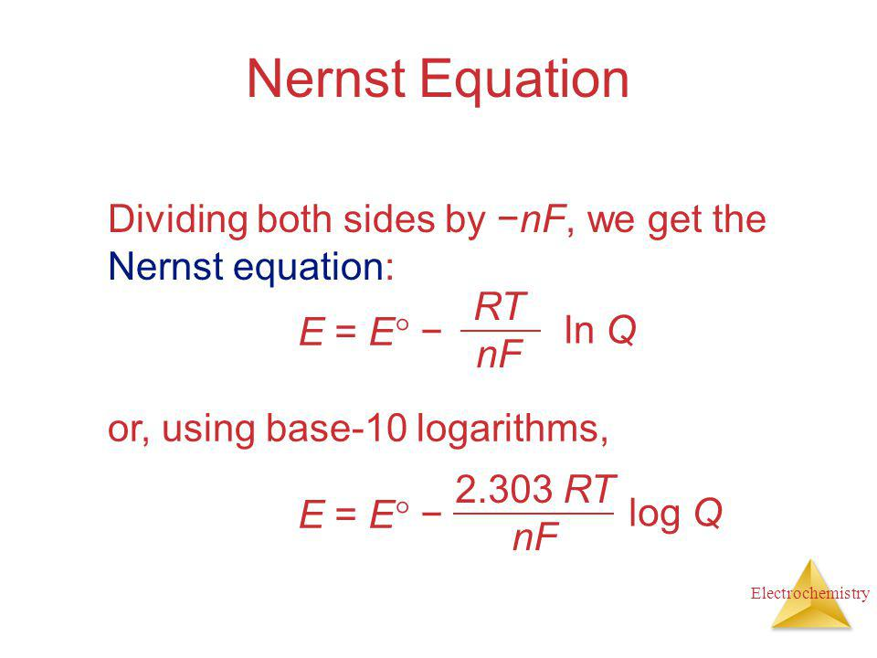 Nernst Equation Dividing both sides by −nF, we get the Nernst equation: E = E − RT. nF. ln Q. or, using base-10 logarithms,