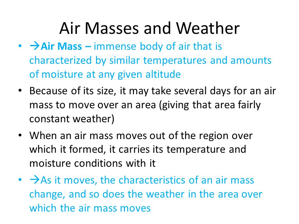 Air Masses and Weather Air Mass – immense body of air that is characterized by similar temperatures and amounts of moisture at any given altitude.