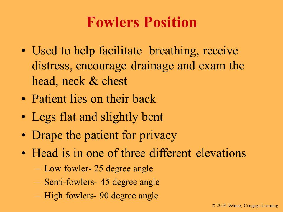 Fowlers Position Used to help facilitate breathing, receive distress, encourage drainage and exam the head, neck & chest.