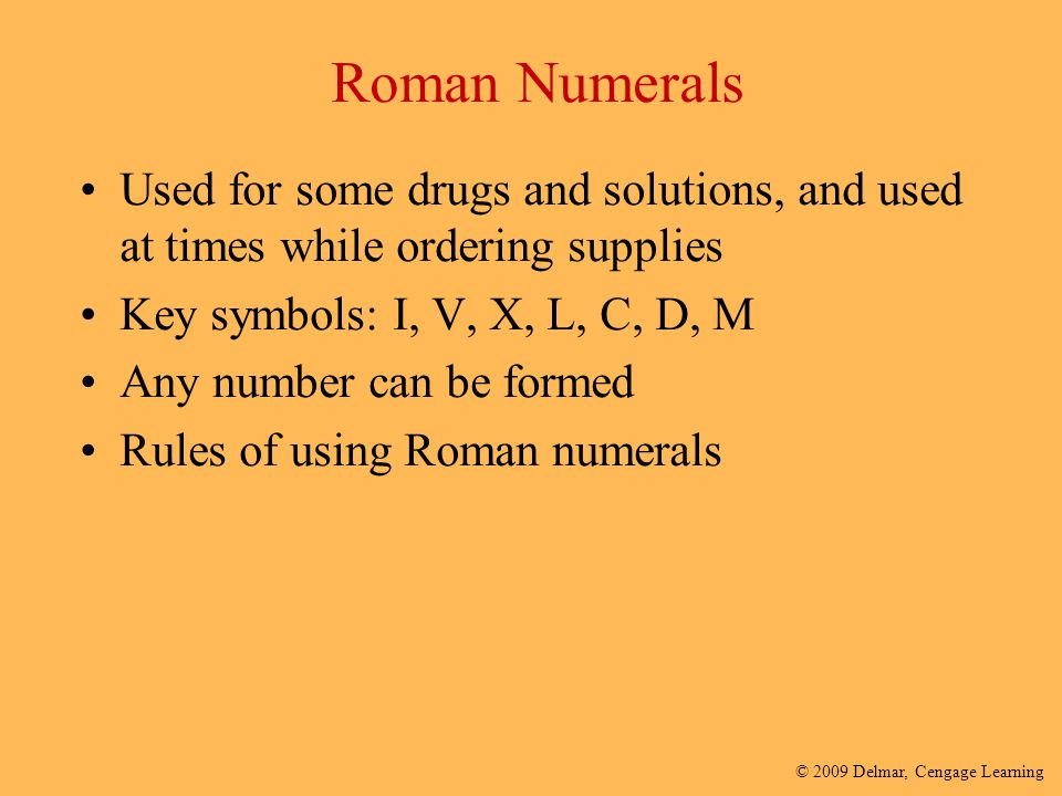 Roman Numerals Used for some drugs and solutions, and used at times while ordering supplies. Key symbols: I, V, X, L, C, D, M.