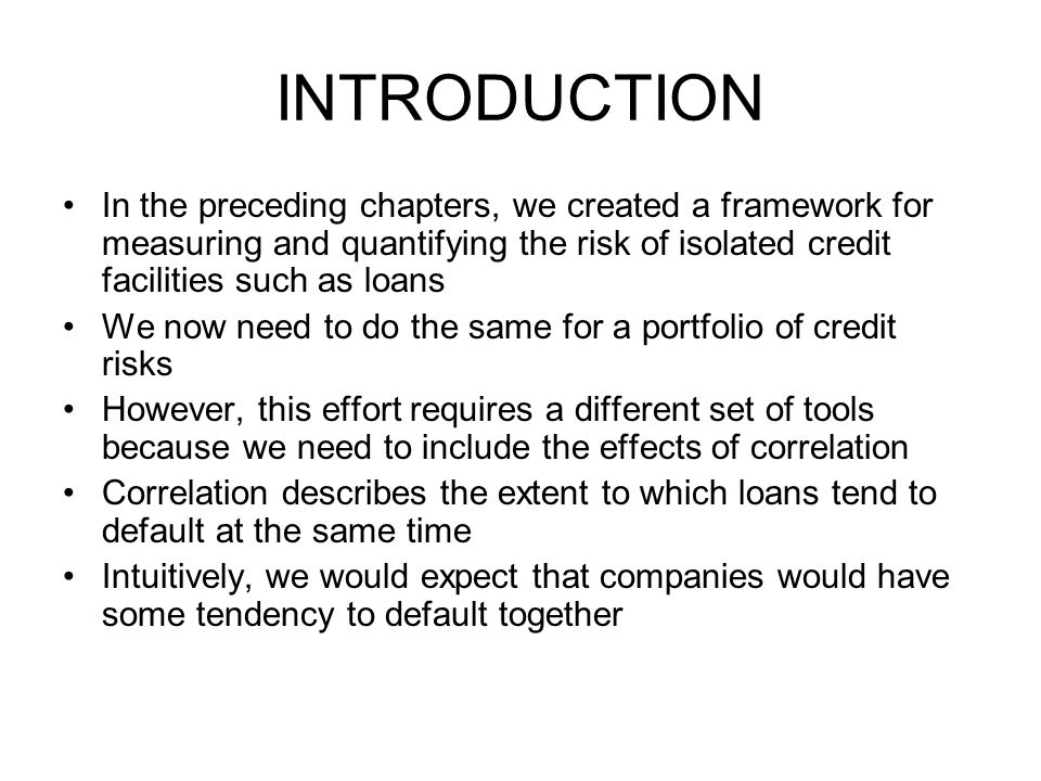 INTRODUCTION In the preceding chapters, we created a framework for measuring and quantifying the risk of isolated credit facilities such as loans.