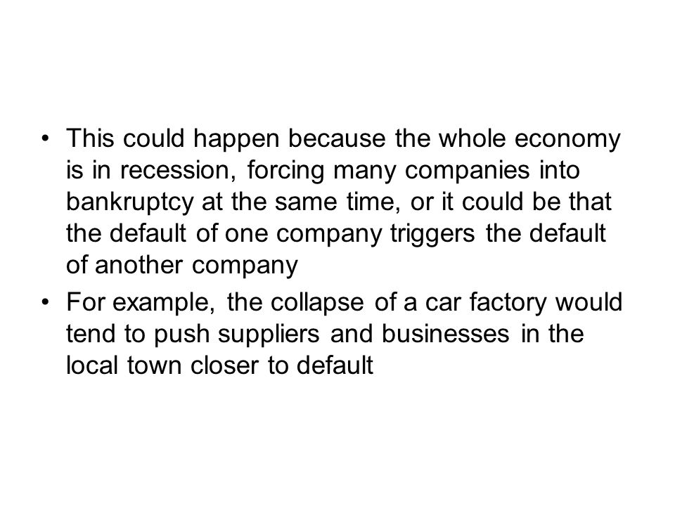 This could happen because the whole economy is in recession, forcing many companies into bankruptcy at the same time, or it could be that the default of one company triggers the default of another company