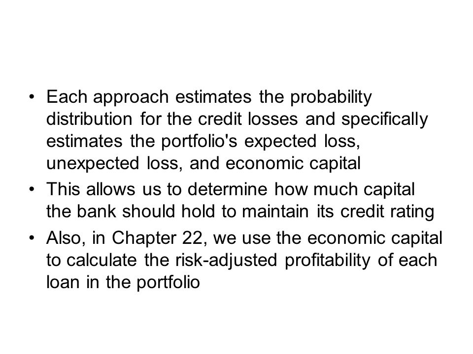 Each approach estimates the probability distribution for the credit losses and specifically estimates the portfolio s expected loss, unexpected loss, and economic capital