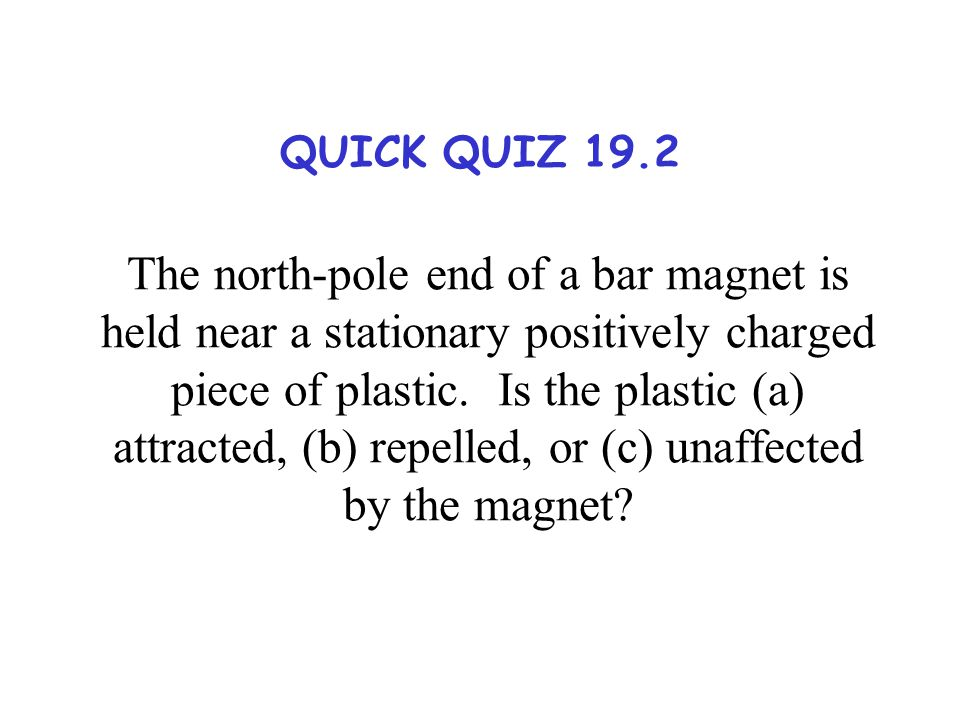 The north-pole end of a bar magnet is held near a stationary positively charged piece of plastic. Is the plastic (a) attracted, (b) repelled, or (c) unaffected by the magnet