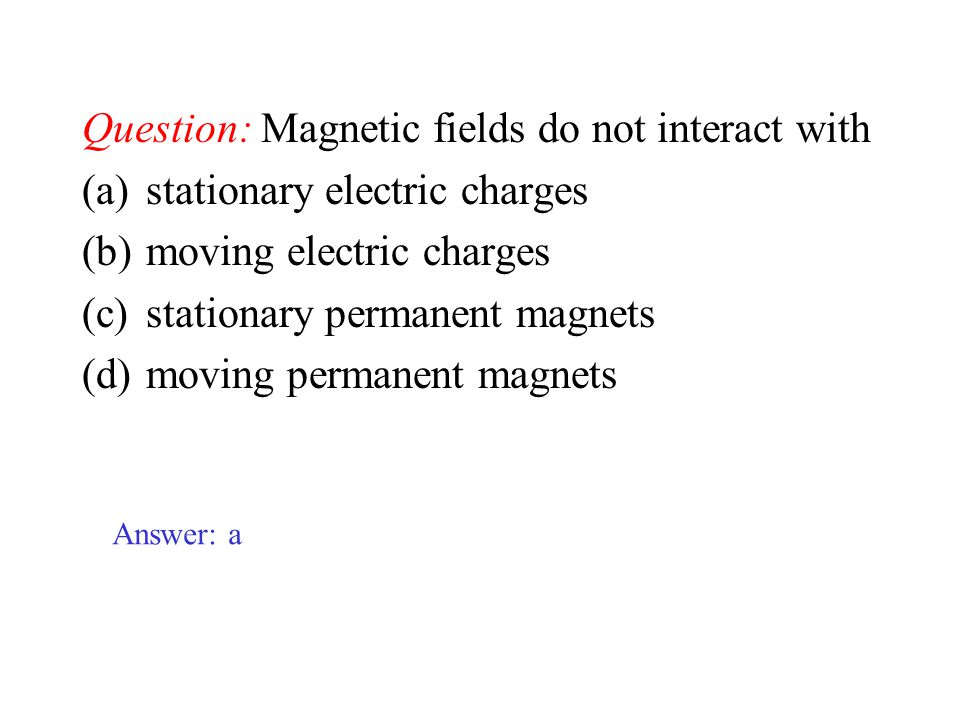 Question: Magnetic fields do not interact with