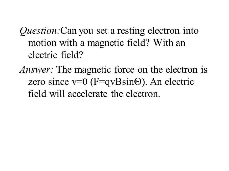 Question:Can you set a resting electron into motion with a magnetic field With an electric field