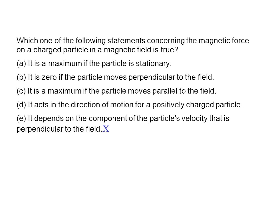Which one of the following statements concerning the magnetic force on a charged particle in a magnetic field is true