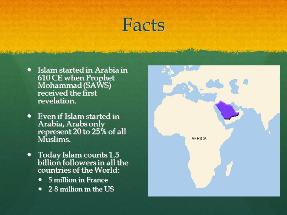 Facts Islam started in Arabia in 610 CE when Prophet Mohammad (SAWS) received the first revelation.