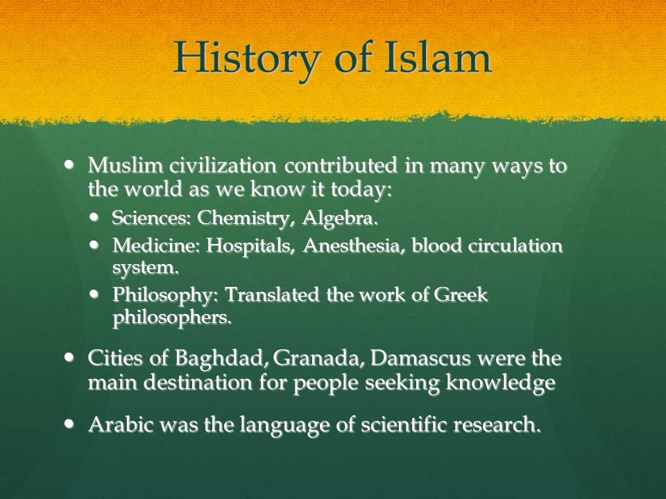 History of Islam Muslim civilization contributed in many ways to the world as we know it today: Sciences: Chemistry, Algebra.