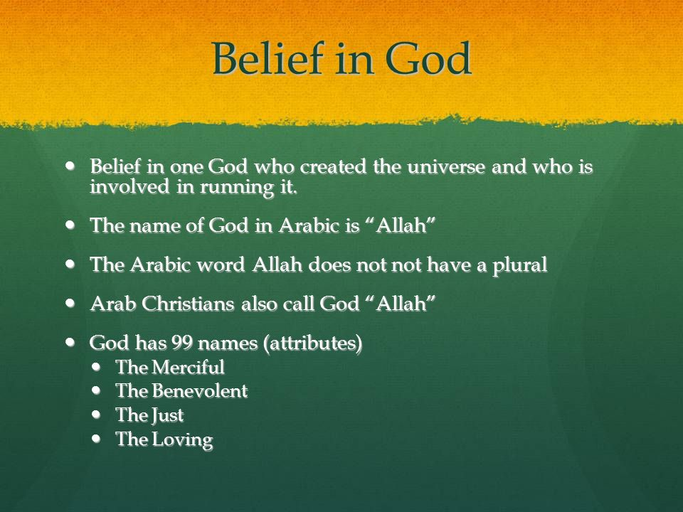 Belief in God Belief in one God who created the universe and who is involved in running it. The name of God in Arabic is Allah