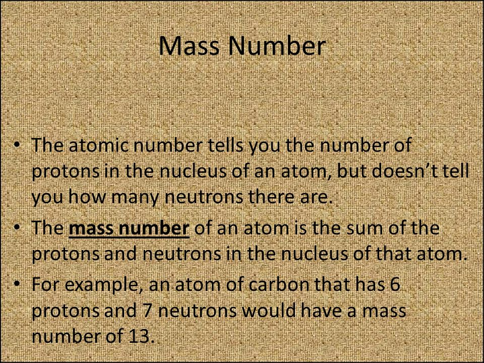 Mass Number The atomic number tells you the number of protons in the nucleus of an atom, but doesn't tell you how many neutrons there are.