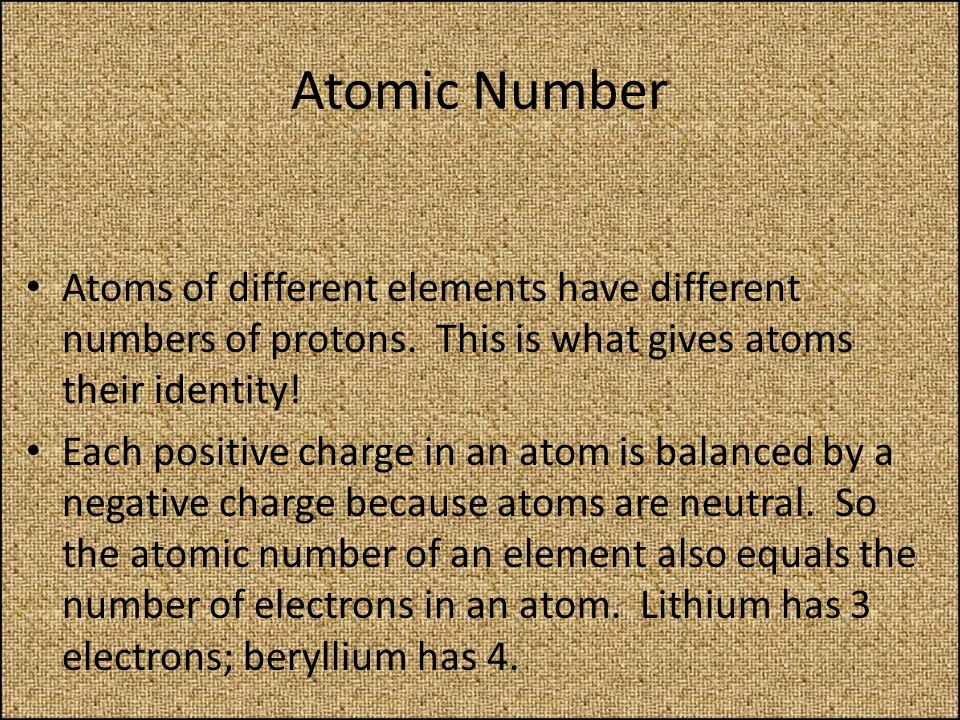 Atomic Number Atoms of different elements have different numbers of protons. This is what gives atoms their identity!