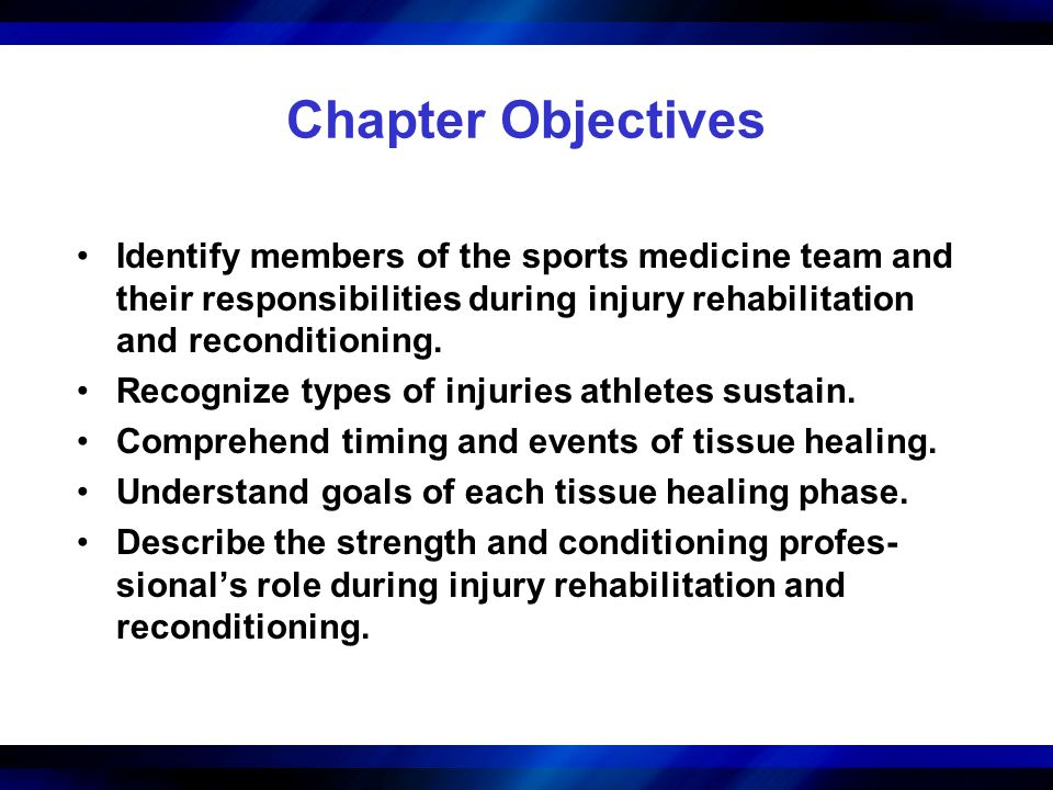 Chapter Objectives Identify members of the sports medicine team and their responsibilities during injury rehabilitation and reconditioning.