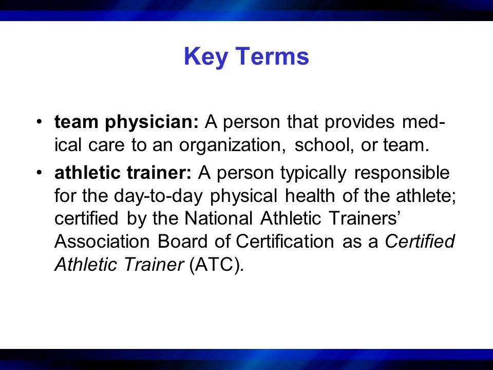 Key Terms team physician: A person that provides med-ical care to an organization, school, or team.