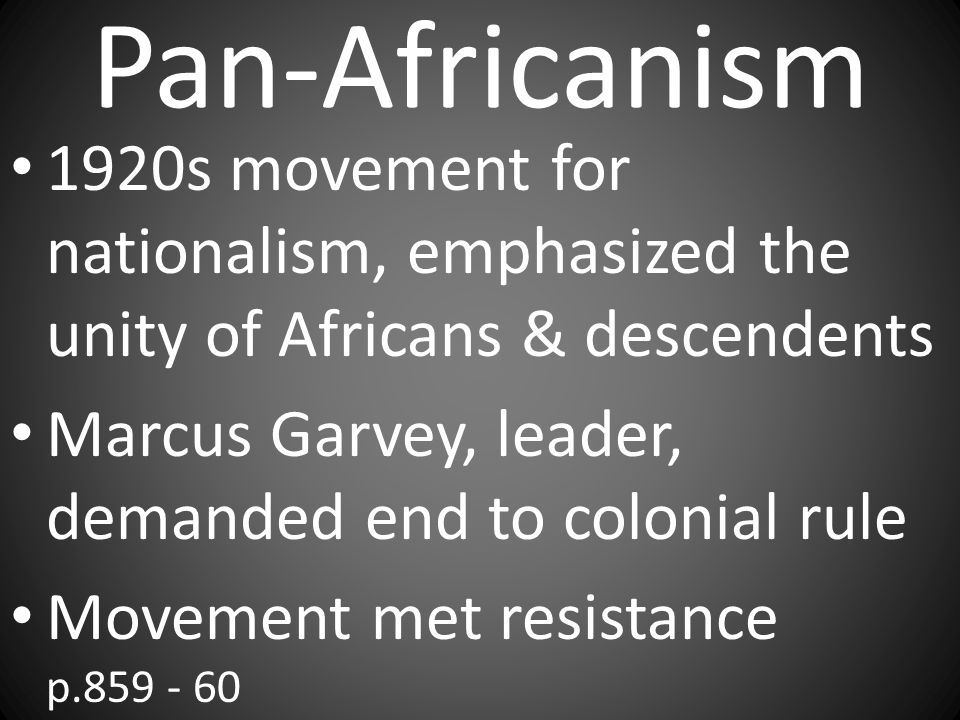 Pan-Africanism 1920s movement for nationalism, emphasized the unity of Africans & descendents. Marcus Garvey, leader, demanded end to colonial rule.