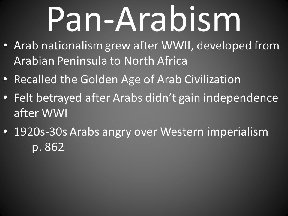 Pan-Arabism Arab nationalism grew after WWII, developed from Arabian Peninsula to North Africa. Recalled the Golden Age of Arab Civilization.
