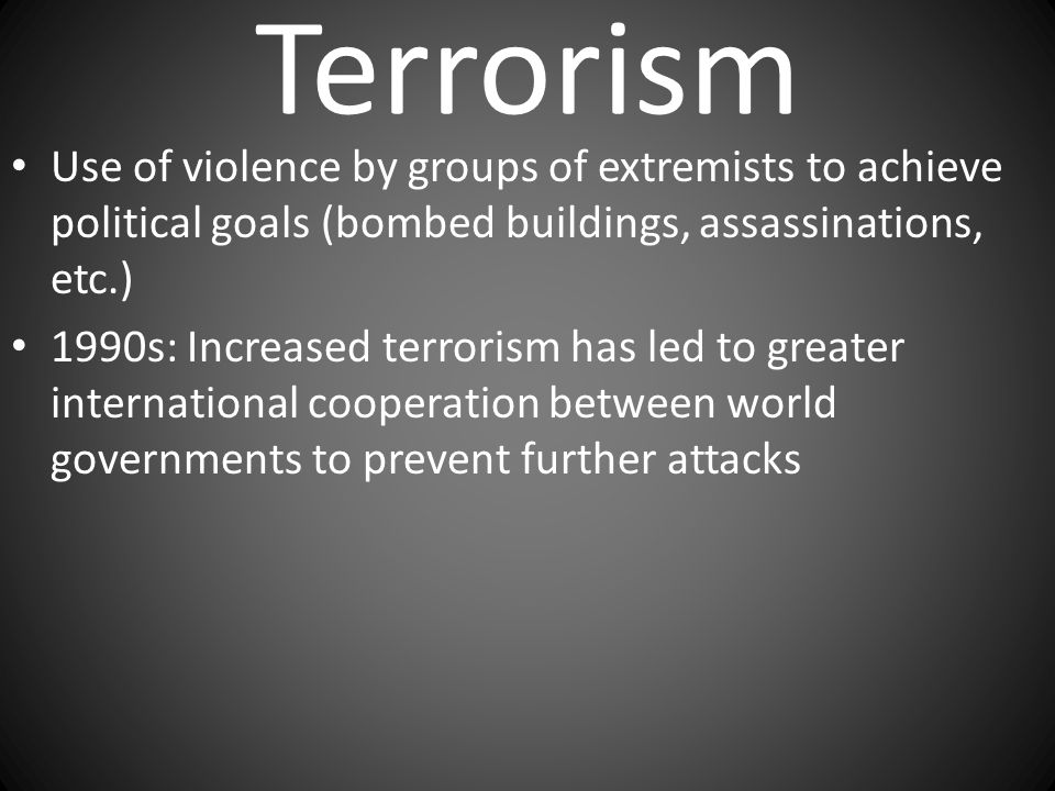 Terrorism Use of violence by groups of extremists to achieve political goals (bombed buildings, assassinations, etc.)