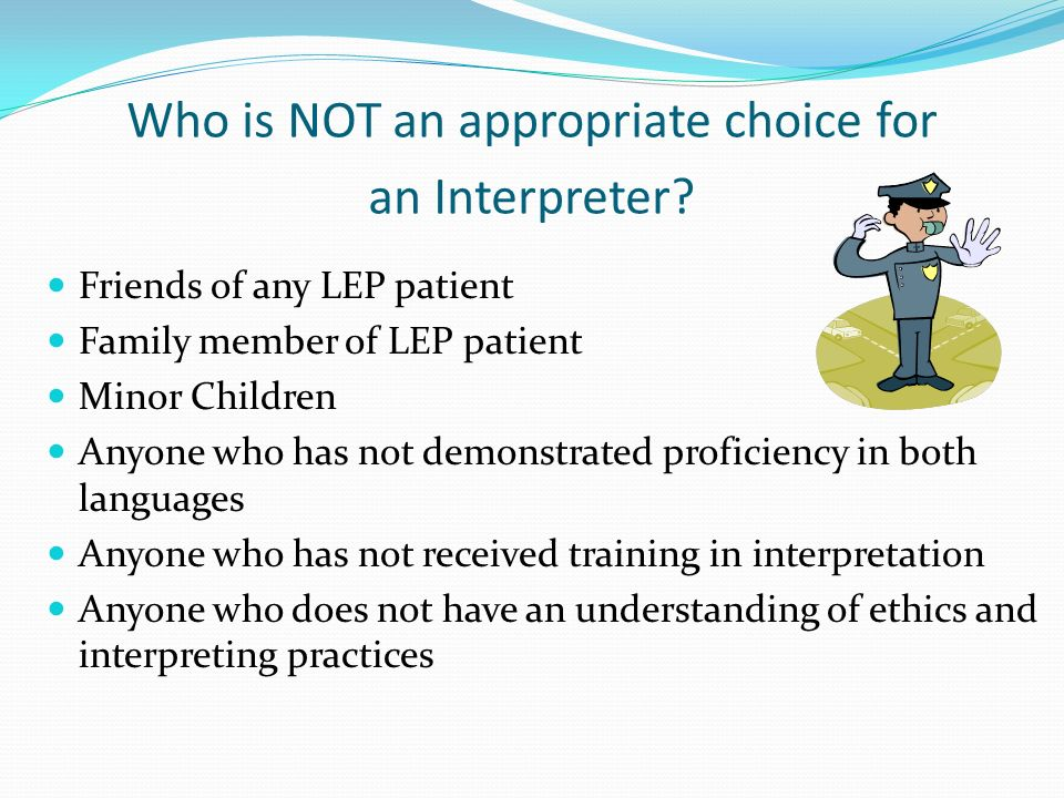 Who is NOT an appropriate choice for an Interpreter