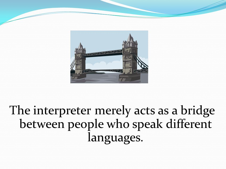 The interpreter merely acts as a bridge between people who speak different languages.