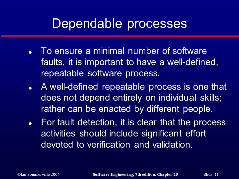 Dependable processes To ensure a minimal number of software faults, it is important to have a well-defined, repeatable software process.