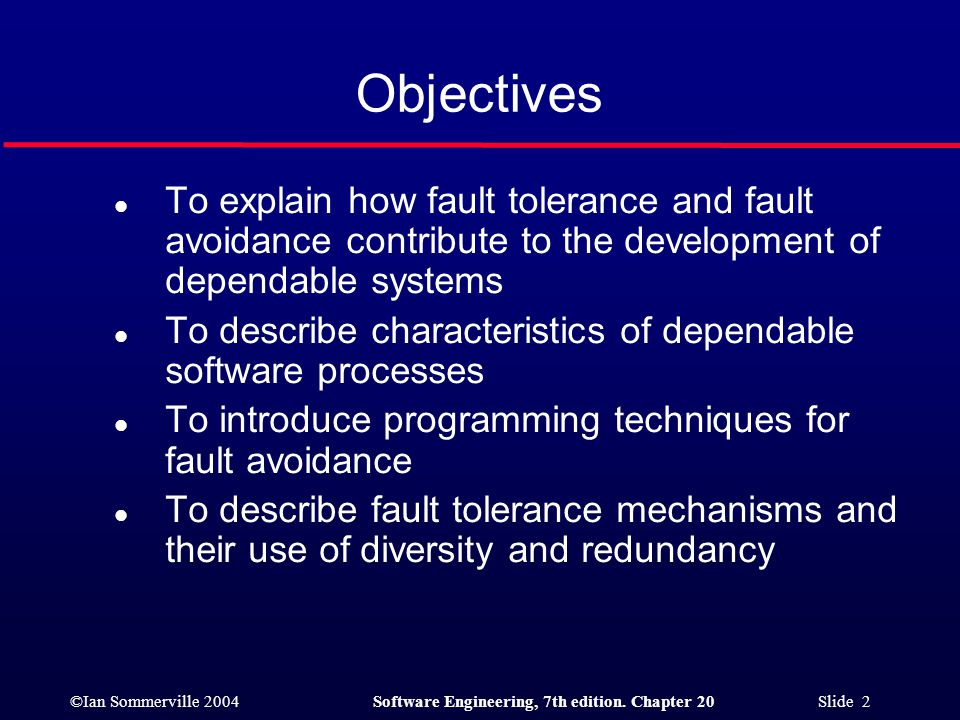 Objectives To explain how fault tolerance and fault avoidance contribute to the development of dependable systems.