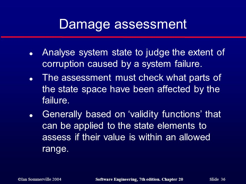 Damage assessment Analyse system state to judge the extent of corruption caused by a system failure.