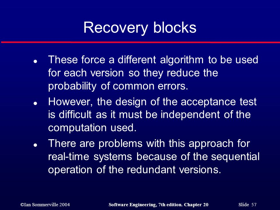 Recovery blocks These force a different algorithm to be used for each version so they reduce the probability of common errors.