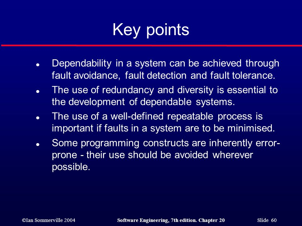 Key points Dependability in a system can be achieved through fault avoidance, fault detection and fault tolerance.