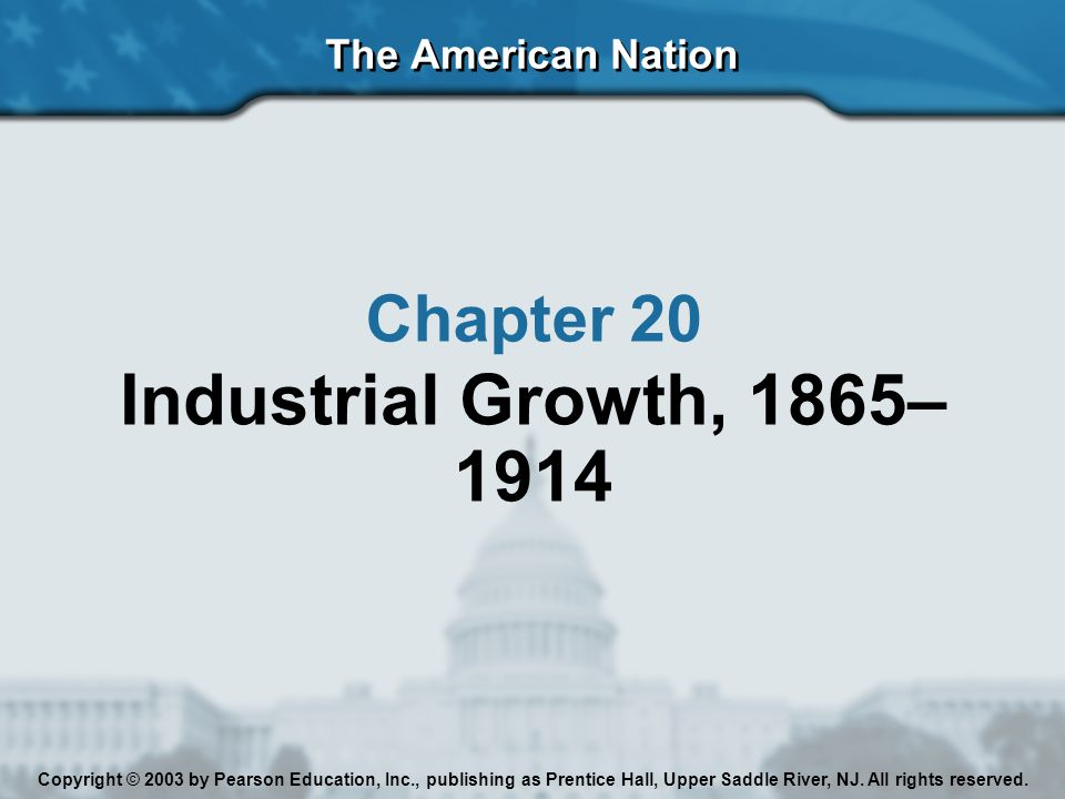 Industrial Growth, 1865–1914 Chapter 20 The American Nation