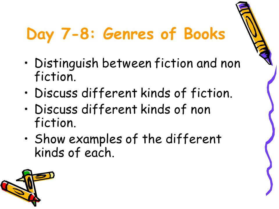 Day 7-8: Genres of Books Distinguish between fiction and non fiction.